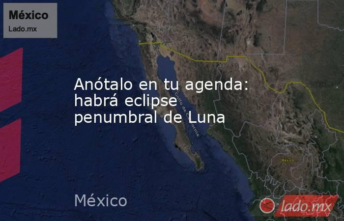 Anótalo en tu agenda: habrá eclipse penumbral de Luna. Noticias en tiempo real