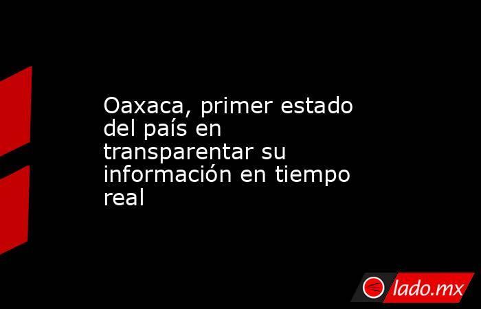 Oaxaca, primer estado del país en transparentar su información en tiempo real. Noticias en tiempo real