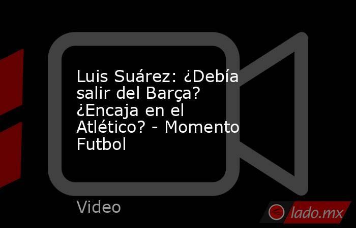 Luis Suárez: ¿Debía salir del Barça? ¿Encaja en el Atlético? - Momento Futbol. Noticias en tiempo real