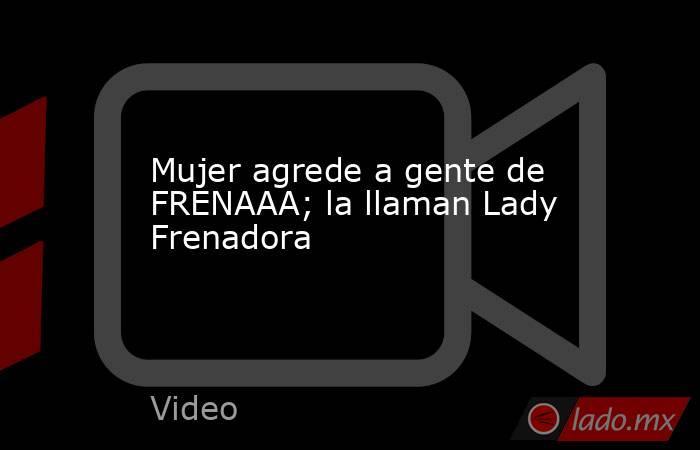 Mujer agrede a gente de FRENAAA; la llaman Lady Frenadora. Noticias en tiempo real