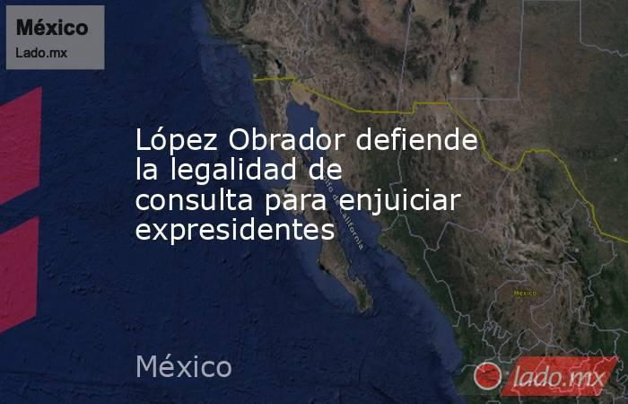 López Obrador defiende la legalidad de consulta para enjuiciar expresidentes. Noticias en tiempo real