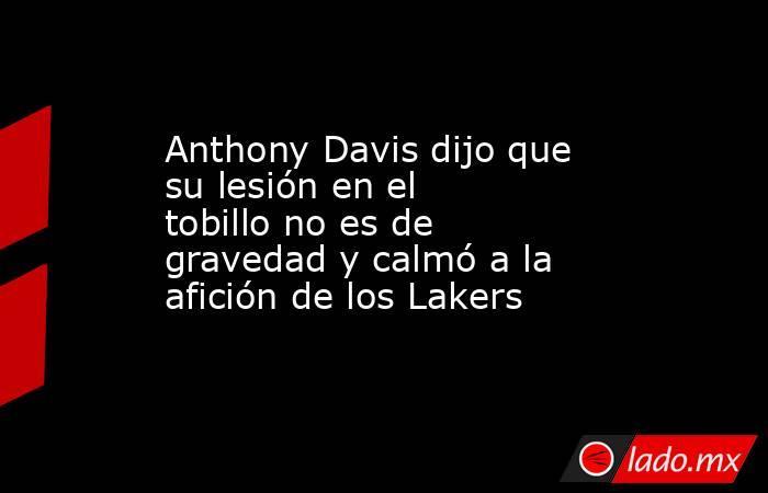 Anthony Davis dijo que su lesión en el tobillo no es de gravedad y calmó a la afición de los Lakers. Noticias en tiempo real