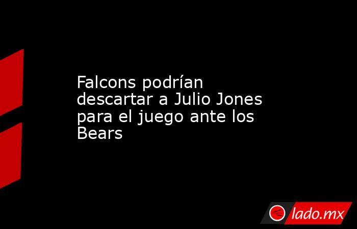 Falcons podrían descartar a Julio Jones para el juego ante los Bears. Noticias en tiempo real