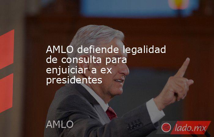 AMLO defiende legalidad de consulta para enjuiciar a ex presidentes. Noticias en tiempo real