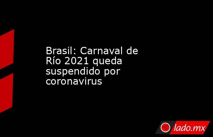 Brasil: Carnaval de Río 2021 queda suspendido por coronavirus. Noticias en tiempo real
