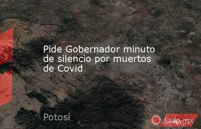 Pide Gobernador minuto de silencio por muertos de Covid. Noticias en tiempo real