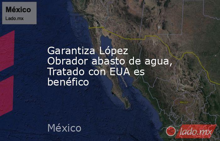Garantiza López Obrador abasto de agua, Tratado con EUA es benéfico. Noticias en tiempo real