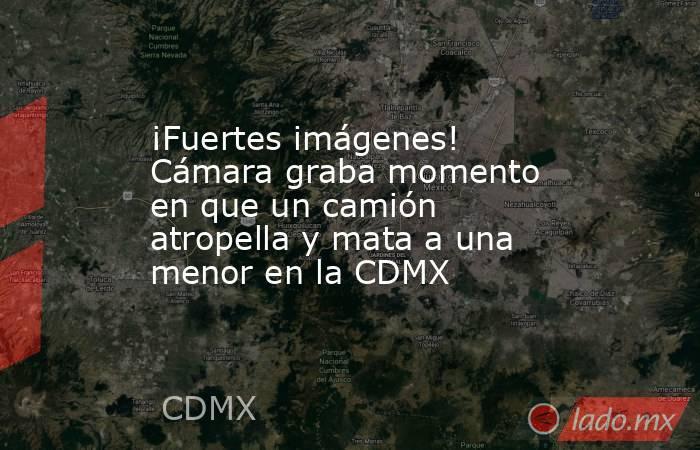 ¡Fuertes imágenes! Cámara graba momento en que un camión atropella y mata a una menor en la CDMX. Noticias en tiempo real