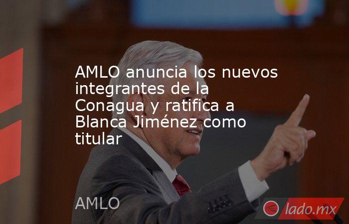 AMLO anuncia los nuevos integrantes de la Conagua y ratifica a Blanca Jiménez como titular. Noticias en tiempo real