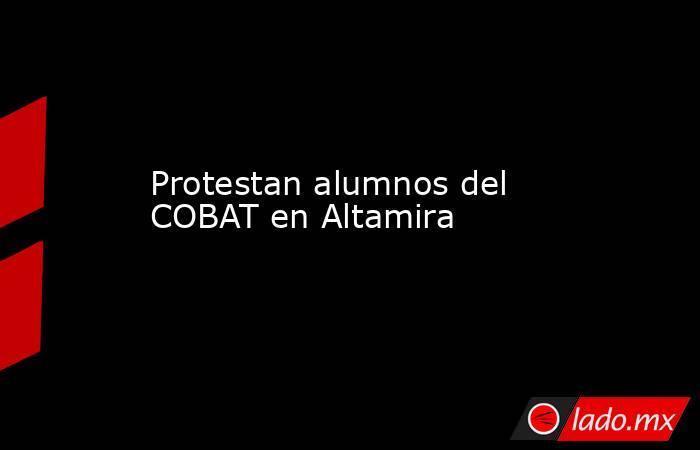 Protestan alumnos del COBAT en Altamira. Noticias en tiempo real
