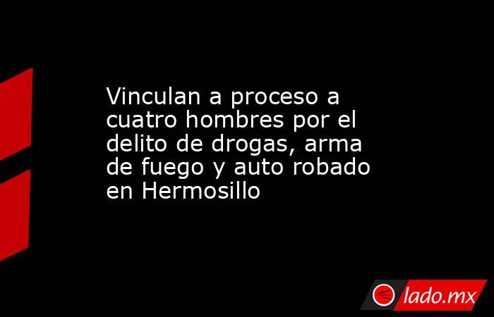 Vinculan a proceso a cuatro hombres por el delito de drogas, arma de fuego y auto robado en Hermosillo. Noticias en tiempo real