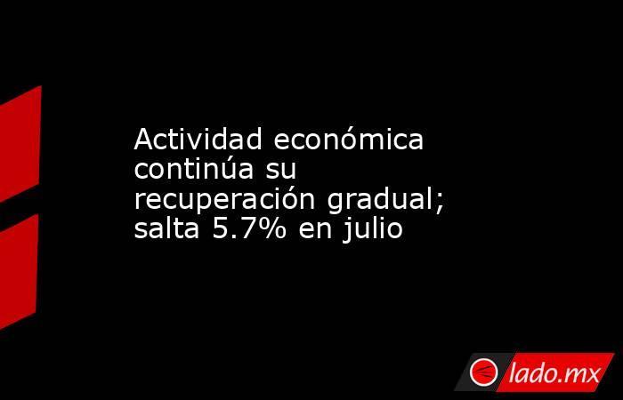 Actividad económica continúa su recuperación gradual; salta 5.7% en julio. Noticias en tiempo real