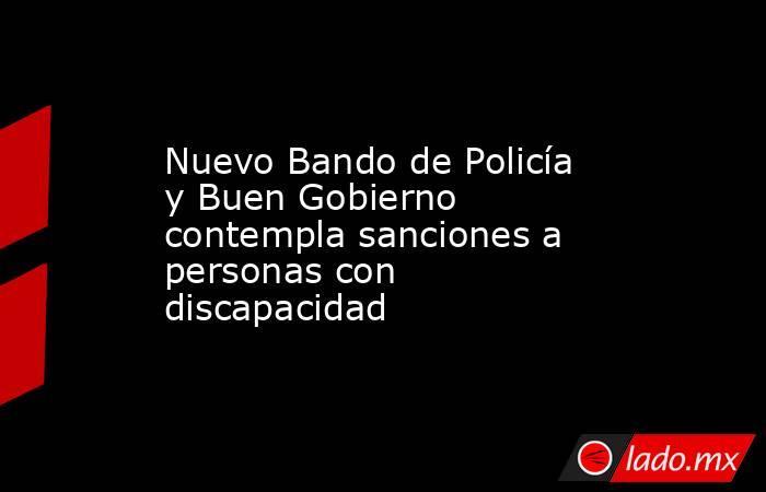 Nuevo Bando de Policía y Buen Gobierno contempla sanciones a personas con discapacidad. Noticias en tiempo real