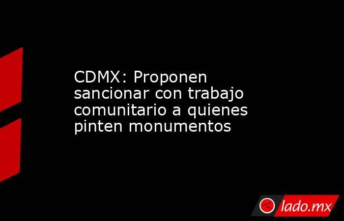 CDMX: Proponen sancionar con trabajo comunitario a quienes pinten monumentos. Noticias en tiempo real