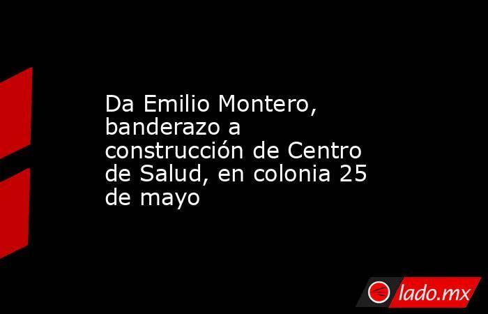 Da Emilio Montero, banderazo a construcción de Centro de Salud, en colonia 25 de mayo. Noticias en tiempo real