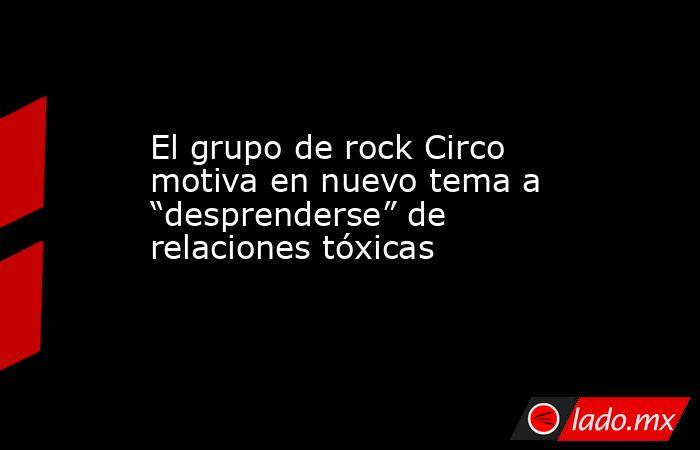 """El grupo de rock Circo motiva en nuevo tema a """"desprenderse"""" de relaciones tóxicas. Noticias en tiempo real"""