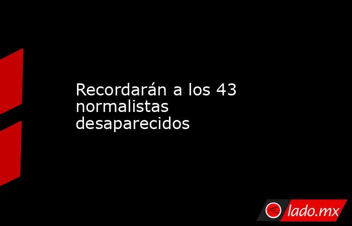 Recordarán a los 43 normalistas desaparecidos. Noticias en tiempo real