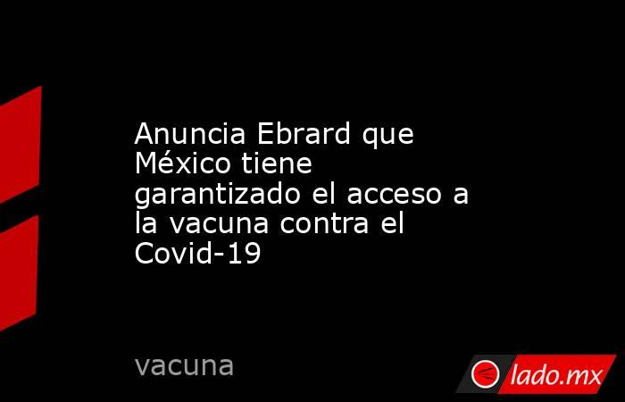 Anuncia Ebrard que México tiene garantizado el acceso a la vacuna contra el Covid-19. Noticias en tiempo real