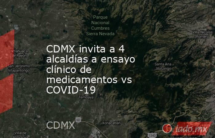 CDMX invita a 4 alcaldías a ensayo clínico de medicamentos vs COVID-19. Noticias en tiempo real