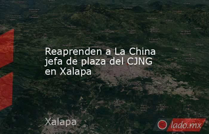 Reaprenden a La China jefa de plaza del CJNG en Xalapa. Noticias en tiempo real