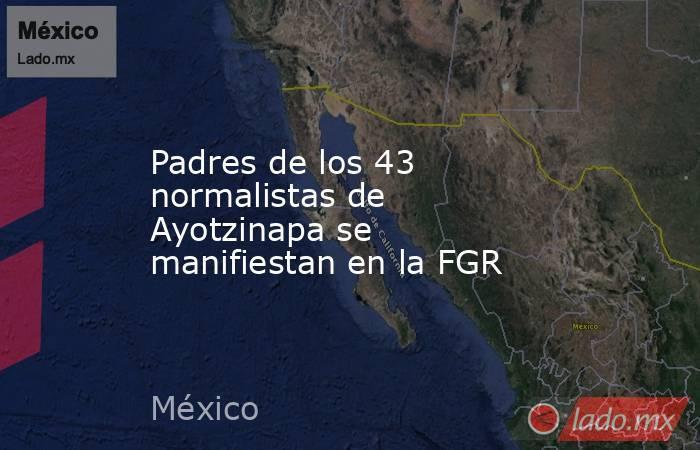 Padres de los 43 normalistas de Ayotzinapa se manifiestan en la FGR. Noticias en tiempo real