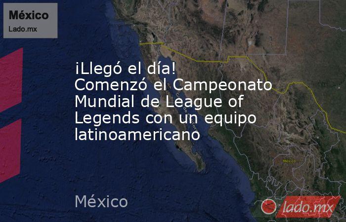 ¡Llegó el día! Comenzó el Campeonato Mundial de League of Legends con un equipo latinoamericano. Noticias en tiempo real