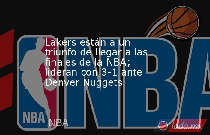 Lakers están a un triunfo de llegar a las finales de la NBA; lideran con 3-1 ante Denver Nuggets. Noticias en tiempo real
