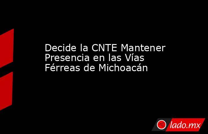 Decide la CNTE Mantener Presencia en las Vías Férreas de Michoacán . Noticias en tiempo real