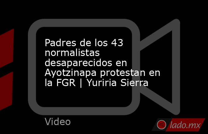 Padres de los 43 normalistas desaparecidos en Ayotzinapa protestan en la FGR   Yuriria Sierra. Noticias en tiempo real