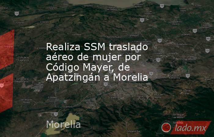 Realiza SSM traslado aéreo de mujer por Código Mayer, de Apatzingán a Morelia. Noticias en tiempo real