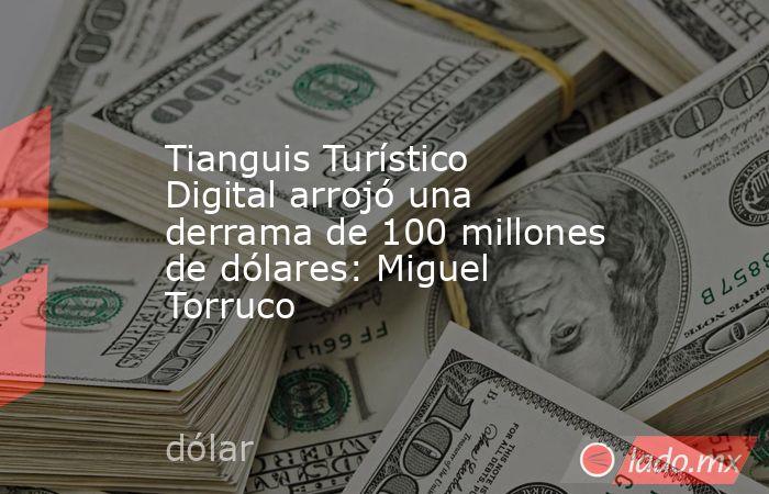 Tianguis Turístico Digital arrojó una derrama de 100 millones de dólares: Miguel Torruco. Noticias en tiempo real