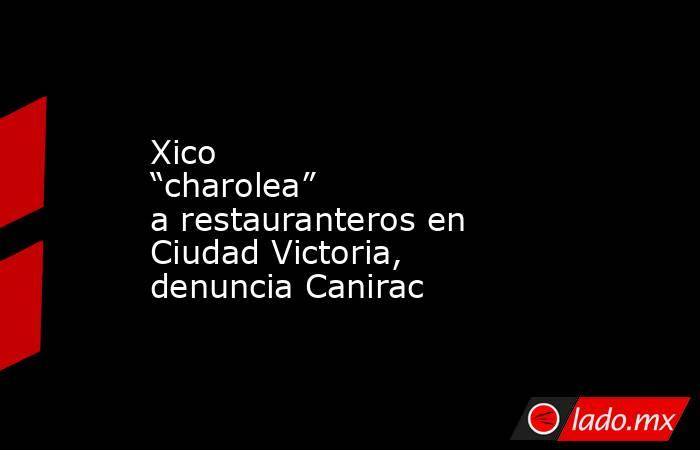 """Xico """"charolea"""" a restauranteros en Ciudad Victoria, denuncia Canirac. Noticias en tiempo real"""