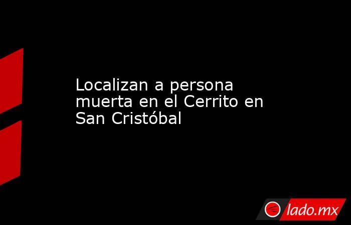 Localizan a persona muerta en el Cerrito en San Cristóbal. Noticias en tiempo real