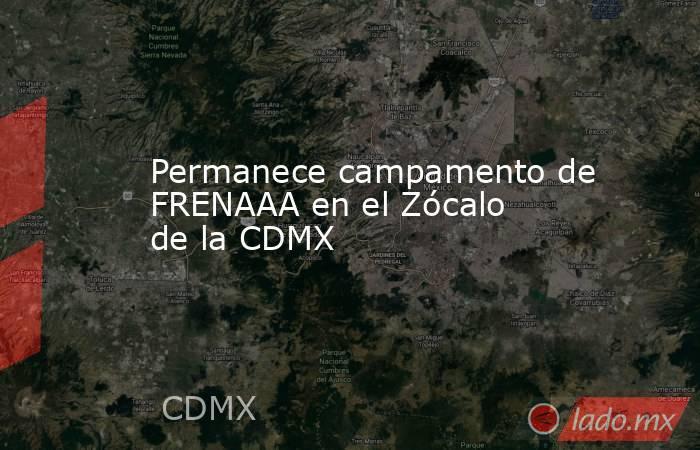 Permanece campamento de FRENAAA en el Zócalo de la CDMX. Noticias en tiempo real