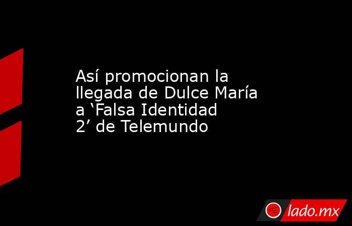 Así promocionan la llegada de Dulce María a 'Falsa Identidad 2' de Telemundo. Noticias en tiempo real