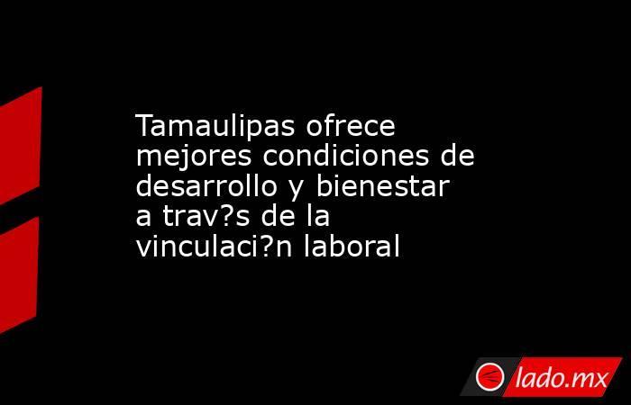 Tamaulipas ofrece mejores condiciones de desarrollo y bienestar a trav?s de la vinculaci?n laboral. Noticias en tiempo real
