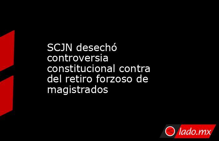 SCJN desechó controversia constitucional contra del retiro forzoso de magistrados. Noticias en tiempo real