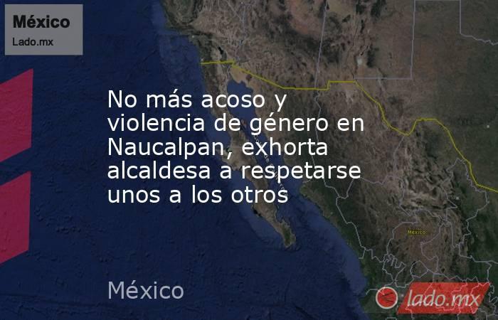 No más acoso y violencia de género en Naucalpan, exhorta alcaldesa a respetarse unos a los otros. Noticias en tiempo real