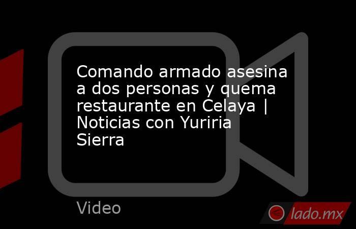 Comando armado asesina a dos personas y quema restaurante en Celaya | Noticias con Yuriria Sierra. Noticias en tiempo real