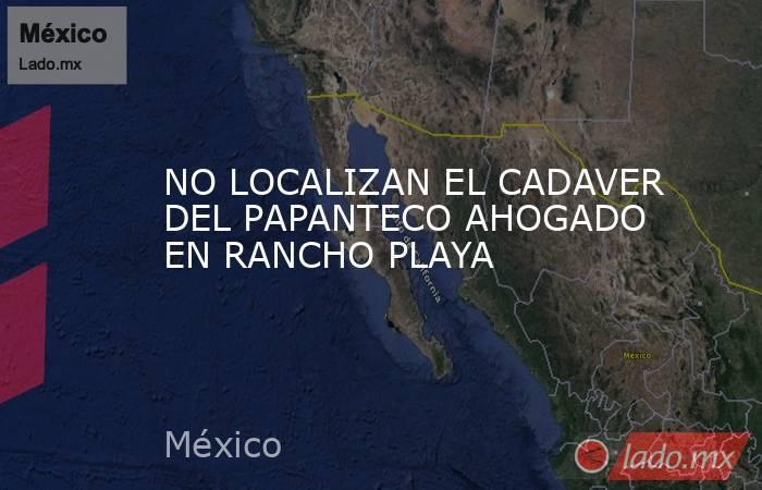 NO LOCALIZAN EL CADAVER DEL PAPANTECO AHOGADO EN RANCHO PLAYA. Noticias en tiempo real
