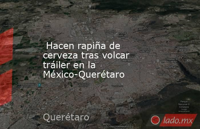 Hacen rapiña de cerveza tras volcar tráiler en la México-Querétaro. Noticias en tiempo real
