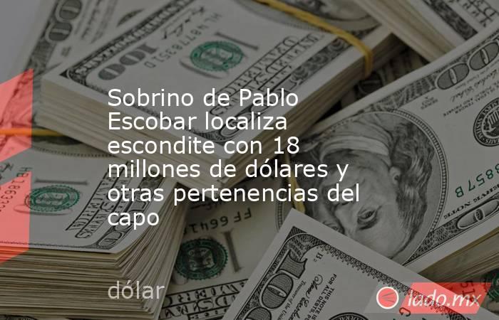 Sobrino de Pablo Escobar localiza escondite con 18 millones de dólares y otras pertenencias del capo. Noticias en tiempo real