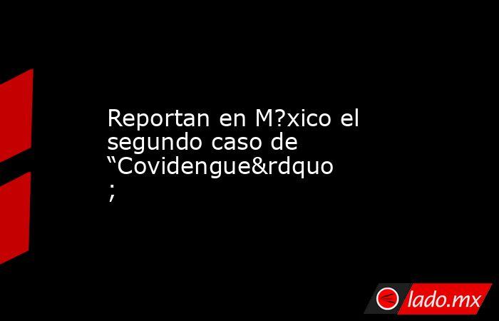 """Reportan en M?xico el segundo caso de """"Covidengue"""". Noticias en tiempo real"""