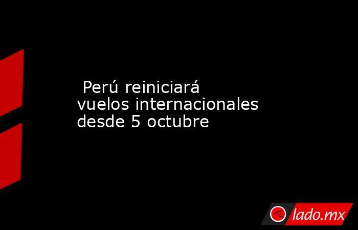 Perú reiniciará vuelos internacionales desde 5 octubre. Noticias en tiempo real