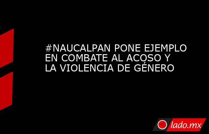 #NAUCALPAN PONE EJEMPLO EN COMBATE AL ACOSO Y LA VIOLENCIA DE GÉNERO. Noticias en tiempo real