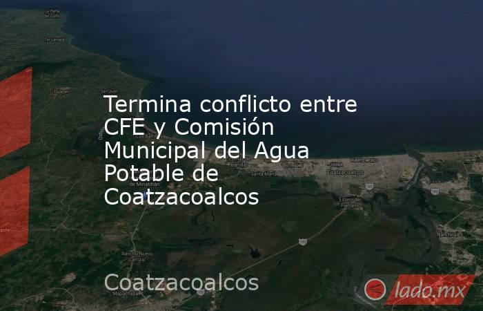 Termina conflicto entre CFE y Comisión Municipal del Agua Potable de Coatzacoalcos. Noticias en tiempo real
