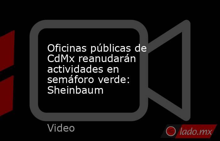 Oficinas públicas de CdMx reanudarán actividades en semáforo verde: Sheinbaum. Noticias en tiempo real