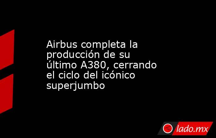 Airbus completa la producción de su último A380, cerrando el ciclo del icónico superjumbo. Noticias en tiempo real