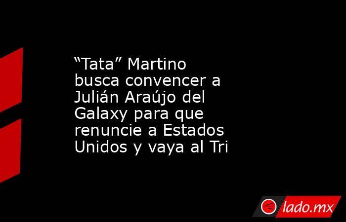 """""""Tata"""" Martino busca convencer a Julián Araújo del Galaxy para que renuncie a Estados Unidos y vaya al Tri. Noticias en tiempo real"""