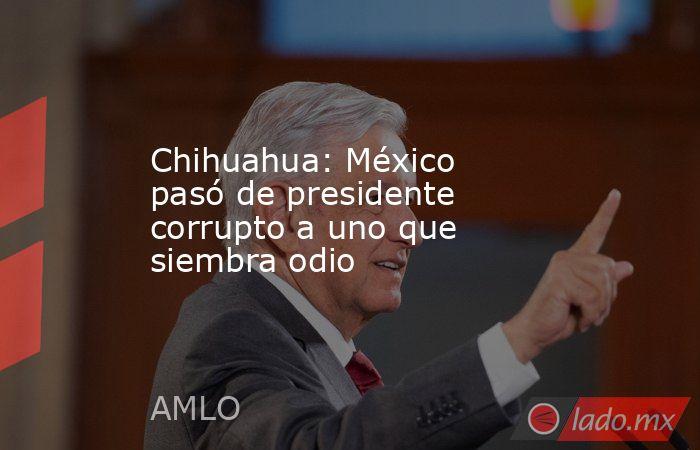 Chihuahua: México pasó de presidente corrupto a uno que siembra odio. Noticias en tiempo real